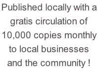 Published locally with a  gratis circulation of 10,000 copies monthly to local businesses and the community !