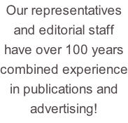 Our representatives  and editorial staff have over 100 years combined experience in publications and  advertising!
