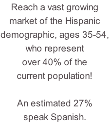Reach a vast growing market of the Hispanic demographic, ages 35-54, who represent over 40% of the current population!  An estimated 27%  speak Spanish.